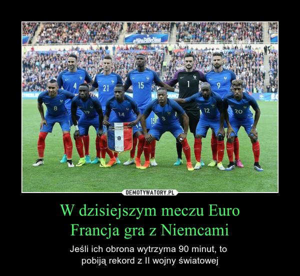 W dzisiejszym meczu EuroFrancja gra z Niemcami – Jeśli ich obrona wytrzyma 90 minut, to pobiją rekord z II wojny światowej