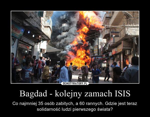 Bagdad - kolejny zamach ISIS – Co najmniej 35 osób zabitych, a 60 rannych. Gdzie jest teraz solidarność ludzi pierwszego świata?