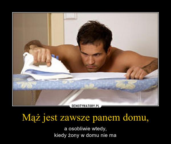 Mąż jest zawsze panem domu, – a osobliwie wtedy,kiedy żony w domu nie ma