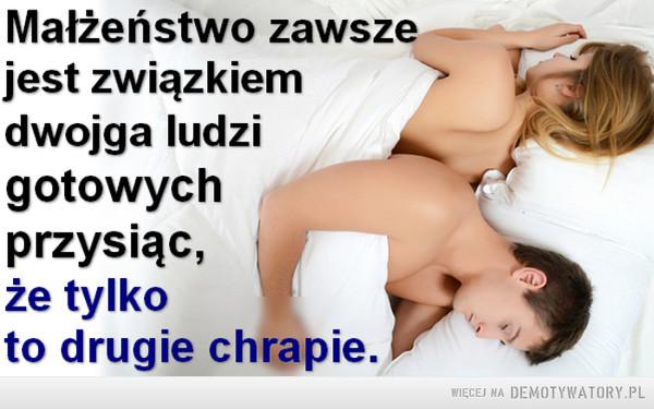 Małżeństwo... –  Małżeństwo zawsze jest związkiem dwojga ludzi gotowych przysiąc, że tylko to drugie chrapie