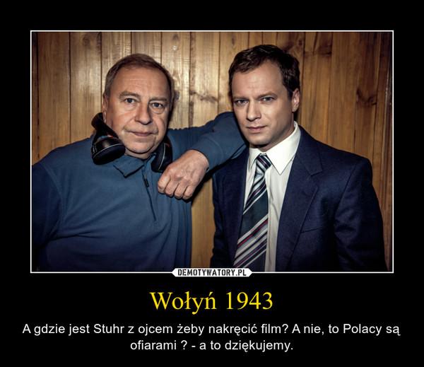Wołyń 1943 – A gdzie jest Stuhr z ojcem żeby nakręcić film? A nie, to Polacy są ofiarami ? - a to dziękujemy.