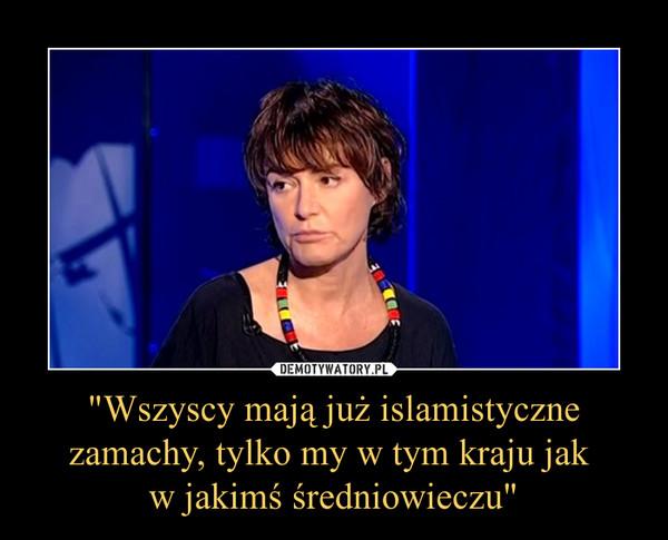 """""""Wszyscy mają już islamistyczne zamachy, tylko my w tym kraju jak w jakimś średniowieczu"""" –"""