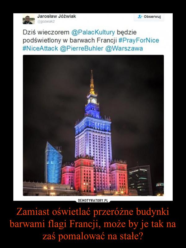 Zamiast oświetlać przeróżne budynki barwami flagi Francji, może by je tak na zaś pomalować na stałe? –