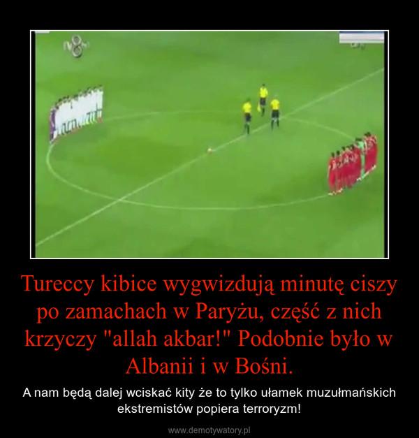 """Tureccy kibice wygwizdują minutę ciszy po zamachach w Paryżu, część z nich krzyczy """"allah akbar!"""" Podobnie było w Albanii i w Bośni. – A nam będą dalej wciskać kity że to tylko ułamek muzułmańskich ekstremistów popiera terroryzm!"""
