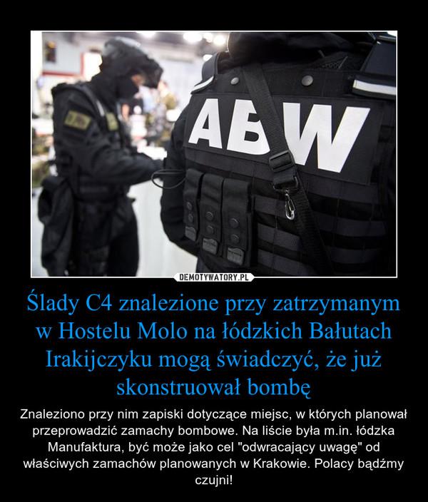"""Ślady C4 znalezione przy zatrzymanym w Hostelu Molo na łódzkich Bałutach Irakijczyku mogą świadczyć, że już skonstruował bombę – Znaleziono przy nim zapiski dotyczące miejsc, w których planował przeprowadzić zamachy bombowe. Na liście była m.in. łódzka Manufaktura, być może jako cel """"odwracający uwagę"""" od właściwych zamachów planowanych w Krakowie. Polacy bądźmy czujni!"""