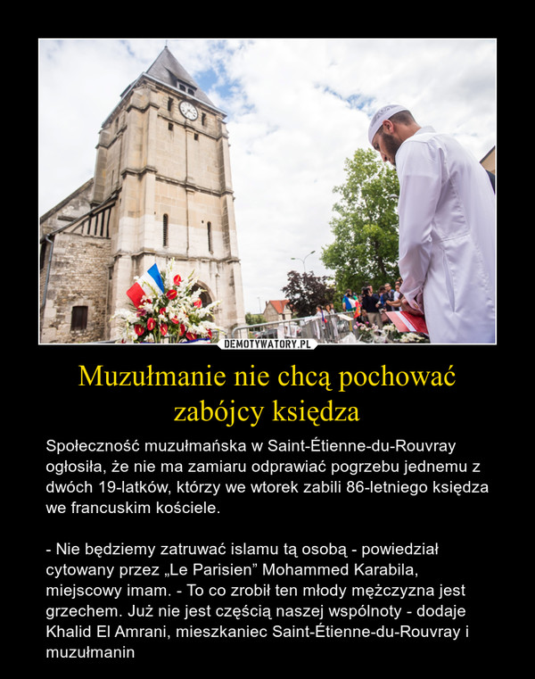 """Muzułmanie nie chcą pochowaćzabójcy księdza – Społeczność muzułmańska w Saint-Étienne-du-Rouvray ogłosiła, że nie ma zamiaru odprawiać pogrzebu jednemu z dwóch 19-latków, którzy we wtorek zabili 86-letniego księdza we francuskim kościele. - Nie będziemy zatruwać islamu tą osobą - powiedział cytowany przez """"Le Parisien"""" Mohammed Karabila, miejscowy imam. - To co zrobił ten młody mężczyzna jest grzechem. Już nie jest częścią naszej wspólnoty - dodaje Khalid El Amrani, mieszkaniec Saint-Étienne-du-Rouvray i muzułmanin"""
