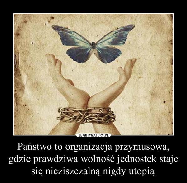 Państwo to organizacja przymusowa, gdzie prawdziwa wolność jednostek staje się nieziszczalną nigdy utopią –