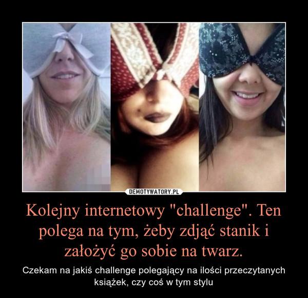 """Kolejny internetowy """"challenge"""". Ten polega na tym, żeby zdjąć stanik i założyć go sobie na twarz. – Czekam na jakiś challenge polegający na ilości przeczytanych książek, czy coś w tym stylu"""