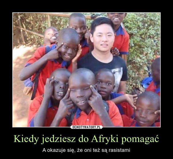 Kiedy jedziesz do Afryki pomagać – A okazuje się, że oni też są rasistami