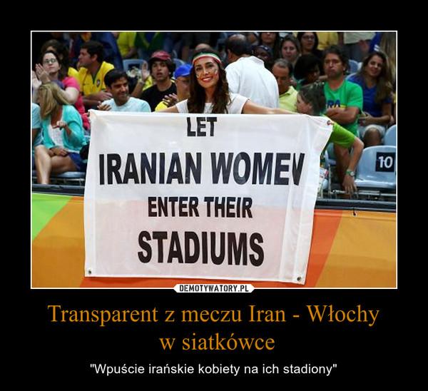"""Transparent z meczu Iran - Włochy w siatkówce – """"Wpuście irańskie kobiety na ich stadiony"""""""