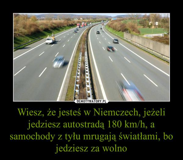 Wiesz, że jesteś w Niemczech, jeżeli jedziesz autostradą 180 km/h, a samochody z tyłu mrugają światłami, bo jedziesz za wolno –