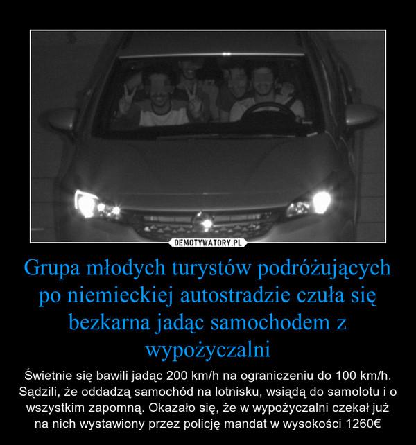 Grupa młodych turystów podróżujących po niemieckiej autostradzie czuła się bezkarna jadąc samochodem z wypożyczalni – Świetnie się bawili jadąc 200 km/h na ograniczeniu do 100 km/h. Sądzili, że oddadzą samochód na lotnisku, wsiądą do samolotu i o wszystkim zapomną. Okazało się, że w wypożyczalni czekał już na nich wystawiony przez policję mandat w wysokości 1260€