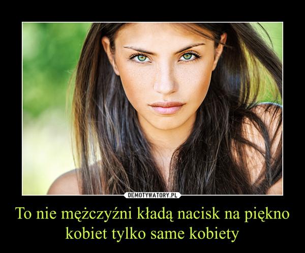 To nie mężczyźni kładą nacisk na piękno kobiet tylko same kobiety –
