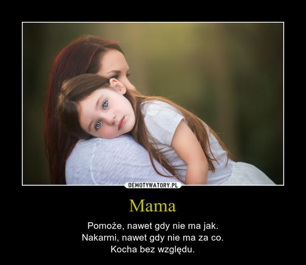 Mama – Pomoże, nawet gdy nie ma jak.Nakarmi, nawet gdy nie ma za co.Kocha bez względu.