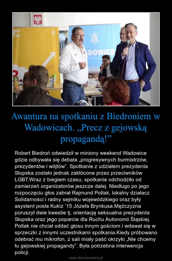 """Awantura na spotkaniu z Biedroniem w Wadowicach. """"Precz z gejowską propagandą!"""" – Robert Biedroń odwiedził w miniony weekend Wadowice gdzie odbywała się debata """"progresywnych burmistrzów, prezydentów i wójtów"""". Spotkanie z udziałem prezydenta Słupska zostało jednak zakłócone przez przeciwników LGBT.Wraz z biegiem czasu, spotkanie odchodziło od zamierzeń organizatorów jeszcze dalej. Niedługo po jego rozpoczęciu głos zabrał Rajmund Pollak, lokalny działacz Solidarności i radny sejmiku wojewódzkiego oraz były asystent posła Kukiz '15 Józefa Brynkusa.Mężczyzna poruszył dwie kwestie tj. orientację seksualna prezydenta Słupska oraz jego poparcie dla Ruchu Autonomii Śląskiej. Pollak nie chciał oddać głosu innym gościom i wdawał się w sprzeczki z innymi uczestnikami spotkania.Kiedy próbowano odebrać mu mikrofon, z sali miały paść okrzyki """"Nie chcemy tu gejowskiej propagandy"""". Była potrzebna interwencja policji."""