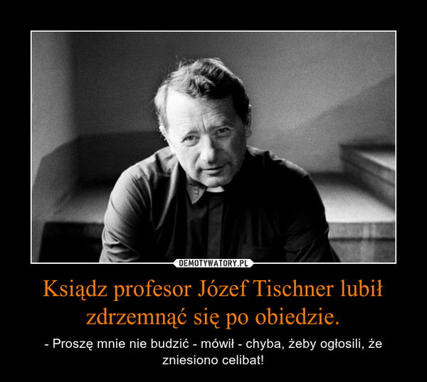 Ksiądz profesor Józef Tischner lubił zdrzemnąć się po obiedzie. – - Proszę mnie nie budzić - mówił - chyba, żeby ogłosili, że zniesiono celibat!
