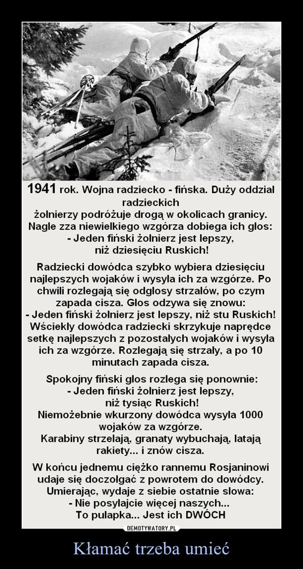 Kłamać trzeba umieć –  1941 rok. Wojna radziecko - fińska. Duży oddziałradzieckichżołnierzy podróżuje drogą w okolicach granicy.Nagle zza niewielkiego wzgórza dobiega ich glos:- Jeden fiński żołnierz jest lepszy,niż dziesięciu Ruskich!Radziecki dowódca szybko wybiera dziesięciunajlepszych wojaków i wysyła ich za wzgórze. Pochwili rozlegają się odgłosy strzałów, po czymzapada cisza. Głos odzywa się znowu:- Jeden fiński żołnierz jest lepszy, niż stu Ruskich!Wściekły dowódca radziecki skrzykuje naprędcesetkę najlepszych z pozostałych wojaków i wysyłaich za wzgórze. Rozlegają się strzały, a po 10minutach zapada cisza.Spokojny fiński glos rozlega się ponownie:- Jeden fiński żołnierz jest lepszy.niż tysiąc Ruskich!Niemożebnie wkurzony dowódca wysyła 1000wojaków za wzgórze.Karabiny strzelają, granaty wybuchają, latająrakiety... i znów cisza.W końcu jednemu ciężko rannemu Rosjaninowiudaje się doczołgać z powrotem do dowódcy.Umierając, wydaje z siebie ostatnie słowa:- Nie posyłajcie więcej naszych...To pułapka... Jest ich DWÓCH