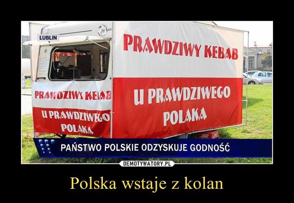 Polska wstaje z kolan –