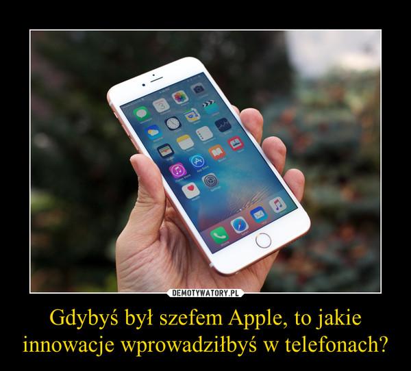 Gdybyś był szefem Apple, to jakie innowacje wprowadziłbyś w telefonach? –