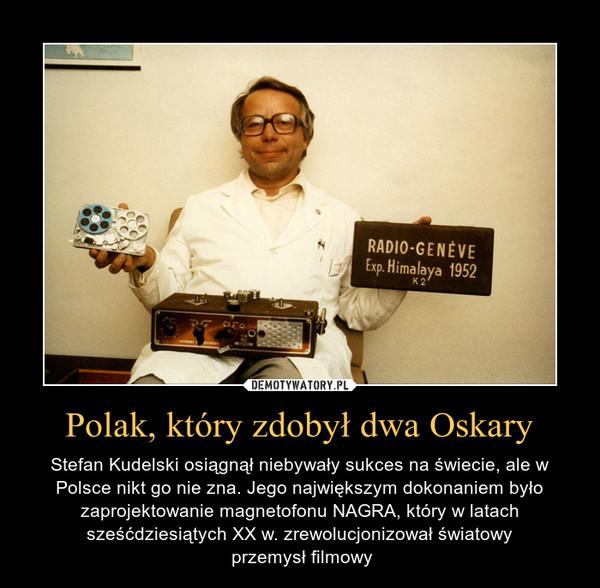 Polak, który zdobył dwa Oskary – Stefan Kudelski osiągnął niebywały sukces na świecie, ale w Polsce nikt go nie zna. Jego największym dokonaniem było zaprojektowanie magnetofonu NAGRA, który w latach sześćdziesiątych XX w. zrewolucjonizował światowy przemysł filmowy