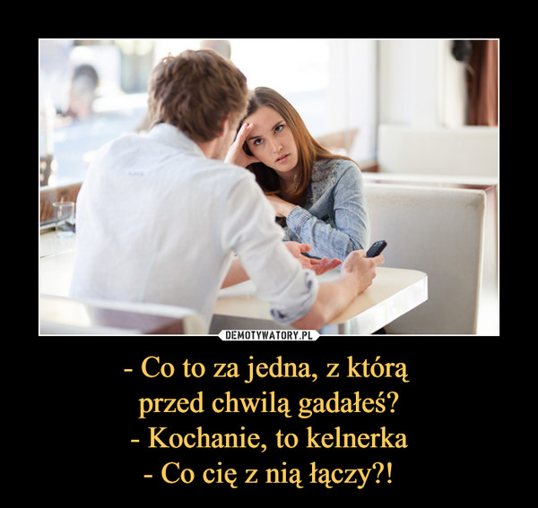 - Co to za jedna, z którą przed chwilą gadałeś?- Kochanie, to kelnerka- Co cię z nią łączy?! –