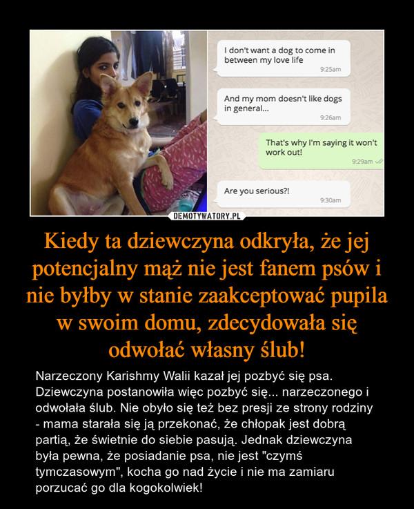 """Kiedy ta dziewczyna odkryła, że jej potencjalny mąż nie jest fanem psów i nie byłby w stanie zaakceptować pupila w swoim domu, zdecydowała się odwołać własny ślub! – Narzeczony Karishmy Walii kazał jej pozbyć się psa. Dziewczyna postanowiła więc pozbyć się... narzeczonego i odwołała ślub. Nie obyło się też bez presji ze strony rodziny - mama starała się ją przekonać, że chłopak jest dobrą partią, że świetnie do siebie pasują. Jednak dziewczyna była pewna, że posiadanie psa, nie jest """"czymś tymczasowym"""", kocha go nad życie i nie ma zamiaru porzucać go dla kogokolwiek!"""