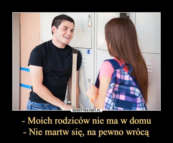 - Moich rodziców nie ma w domu- Nie martw się, na pewno wrócą –