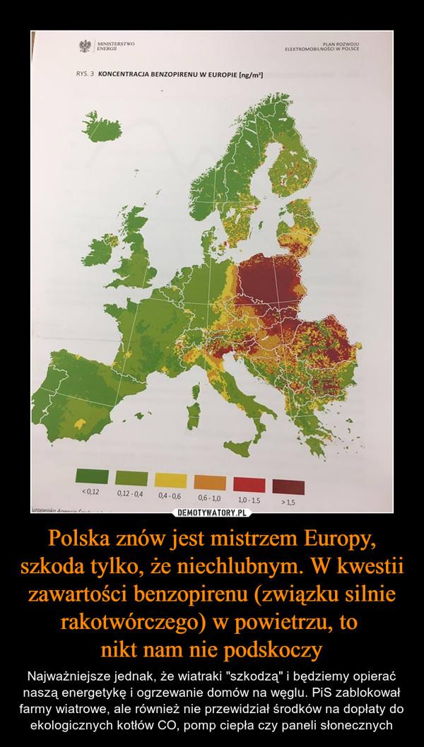 """Polska znów jest mistrzem Europy, szkoda tylko, że niechlubnym. W kwestii zawartości benzopirenu (związku silnie rakotwórczego) w powietrzu, to nikt nam nie podskoczy – Najważniejsze jednak, że wiatraki """"szkodzą"""" i będziemy opierać naszą energetykę i ogrzewanie domów na węglu. PiS zablokował farmy wiatrowe, ale również nie przewidział środków na dopłaty do ekologicznych kotłów CO, pomp ciepła czy paneli słonecznych"""