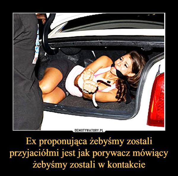 Ex proponująca żebyśmy zostali przyjaciółmi jest jak porywacz mówiący żebyśmy zostali w kontakcie –