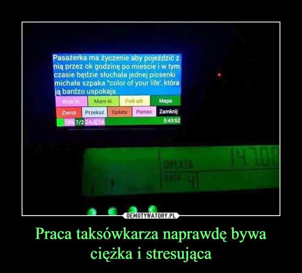 Praca taksówkarza naprawdę bywa ciężka i stresująca –