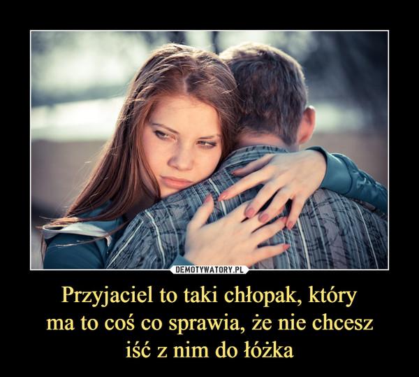 Przyjaciel to taki chłopak, który ma to coś co sprawia, że nie chcesz iść z nim do łóżka –