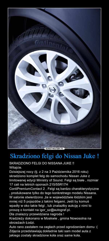 Skradziono felgi do Nissan Juke ! – SKRADZIONO FELGI DO NISSANA JUKE !!Witajcie.Dzisiejszej nocy (tj. z 2 na 3 Października 2016 roku) skradziono komplet felg do samochodu Nissan Juke z limitowanej edycji Ministry of Sound. Felgi są białe , rozmiar 17 cali na letnich oponach 215/55R17H ContiPremiumContact 2 . Felgi są bardzo charakterystyczne , produkowane tylko do tego konkretnego modelu Nissana. W salonie stwierdzono ,że w województwie łódzkim jest mniej niż 5 pojazdów z takimi felgami. Jeśli by komuś wpadły w oko takie felgi , lub znalazłby aukcję z nimi to proszę o kontakt na igor_sz@autograf.pl.Dla znalazcy przewidziana nagroda !Kradzieży dokonano w Moskwie , gmina Nowosolna na obrzeżach Łodzi.Auto rano zastałem na cegłach przed ogrodzeniem domu :(Zdjęcia przedstawiają dokładnie taki sam model auta z jakiego zostały skradzione koła oraz same koła.