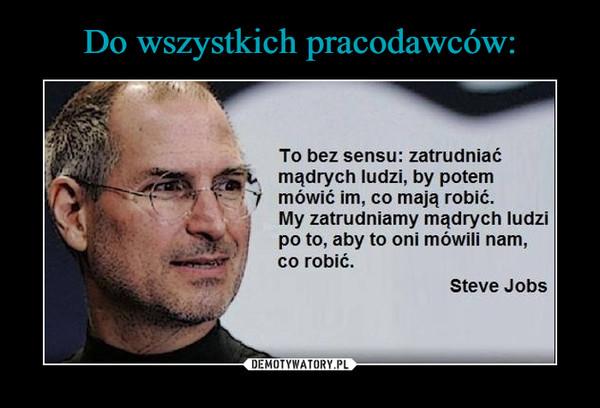 –  To bez sensu: zatrudniaćmądrych ludzi, by potemmówić im, co mają robić.My zatrudniamy mądrych ludzipo to, aby to oni mówili nam,co robić.Steve Jobs