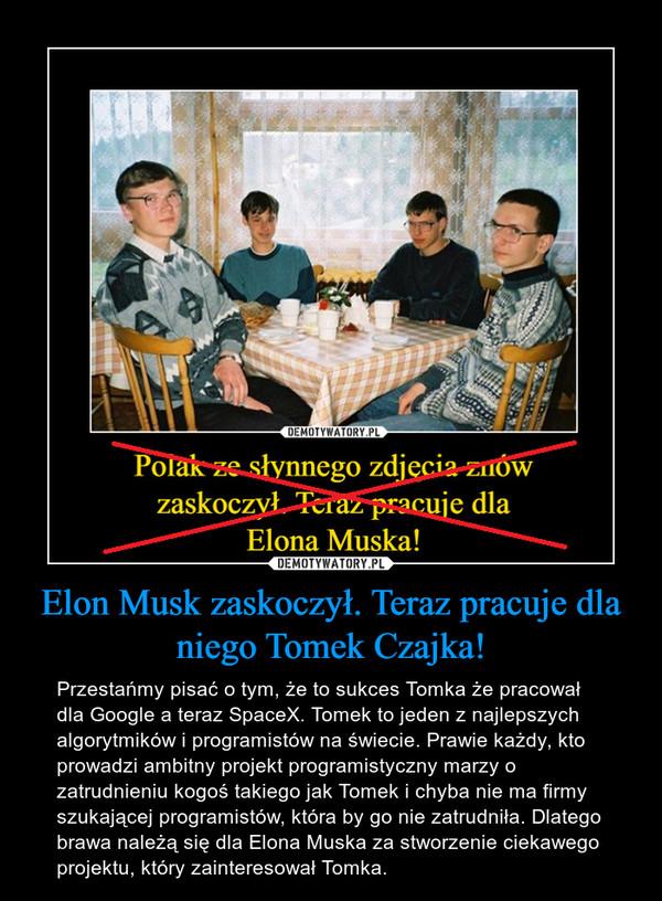 Elon Musk zaskoczył. Teraz pracuje dla niego Tomek Czajka! – Przestańmy pisać o tym, że to sukces Tomka że pracował dla Google a teraz SpaceX. Tomek to jeden z najlepszych algorytmików i programistów na świecie. Prawie każdy, kto prowadzi ambitny projekt programistyczny marzy o zatrudnieniu kogoś takiego jak Tomek i chyba nie ma firmy szukającej programistów, która by go nie zatrudniła. Dlatego brawa należą się dla Elona Muska za stworzenie ciekawego projektu, który zainteresował Tomka.