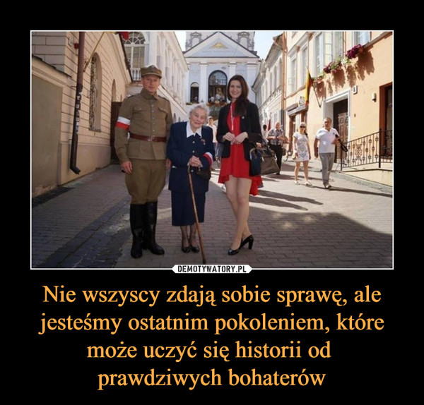 Nie wszyscy zdają sobie sprawę, ale jesteśmy ostatnim pokoleniem, które może uczyć się historii od prawdziwych bohaterów –
