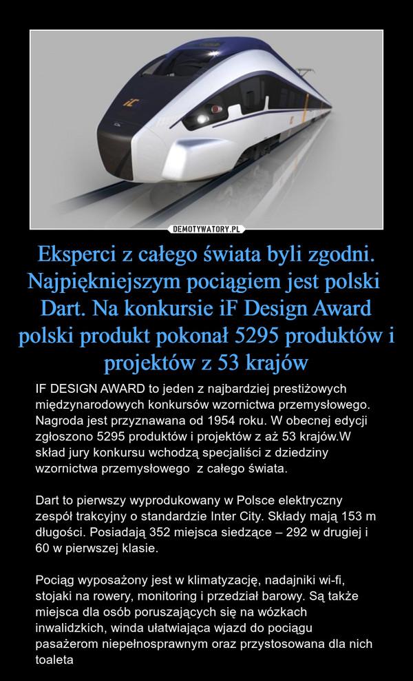 Eksperci z całego świata byli zgodni. Najpiękniejszym pociągiem jest polski  Dart. Na konkursie iF Design Award polski produkt pokonał 5295 produktów i projektów z 53 krajów – IF DESIGN AWARD to jeden z najbardziej prestiżowych międzynarodowych konkursów wzornictwa przemysłowego. Nagroda jest przyznawana od 1954 roku. W obecnej edycji zgłoszono 5295 produktów i projektów z aż 53 krajów.W skład jury konkursu wchodzą specjaliści z dziedziny wzornictwa przemysłowego  z całego świata.Dart to pierwszy wyprodukowany w Polsce elektryczny zespół trakcyjny o standardzie Inter City. Składy mają 153 m długości. Posiadają 352 miejsca siedzące – 292 w drugiej i 60 w pierwszej klasie.Pociąg wyposażony jest w klimatyzację, nadajniki wi-fi, stojaki na rowery, monitoring i przedział barowy. Są także miejsca dla osób poruszających się na wózkach inwalidzkich, winda ułatwiająca wjazd do pociągu pasażerom niepełnosprawnym oraz przystosowana dla nich toaleta