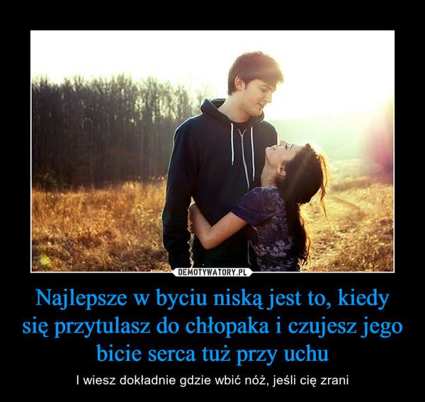 Najlepsze w byciu niską jest to, kiedy się przytulasz do chłopaka i czujesz jego bicie serca tuż przy uchu – I wiesz dokładnie gdzie wbić nóż, jeśli cię zrani