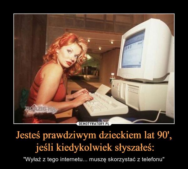 """Jesteś prawdziwym dzieckiem lat 90', jeśli kiedykolwiek słyszałeś: – """"Wyłaź z tego internetu... muszę skorzystać z telefonu"""""""