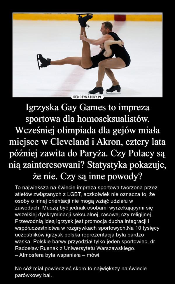 Igrzyska Gay Games to impreza sportowa dla homoseksualistów. Wcześniej olimpiada dla gejów miała miejsce w Cleveland i Akron, cztery lata później zawita do Paryża. Czy Polacy są nią zainteresowani? Statystyka pokazuje, że nie. Czy są inne powody? – To największa na świecie impreza sportowa tworzona przez atletów związanych z LGBT, aczkolwiek nie oznacza to, że osoby o innej orientacji nie mogą wziąć udziału w zawodach. Muszą być jednak osobami wyrzekającymi się wszelkiej dyskryminacji seksualnej, rasowej czy religijnej. Przewodnią ideą igrzysk jest promocja ducha integracji i współuczestnictwa w rozgrywkach sportowych.Na 10 tysięcy uczestników igrzysk polska reprezentacja była bardzo wąska. Polskie barwy przyodział tylko jeden sportowiec, dr Radosław Rusnak z Uniwersytetu Warszawskiego.– Atmosfera była wspaniała – mówi.No cóż miał powiedzieć skoro to największy na świecie parówkowy bal.