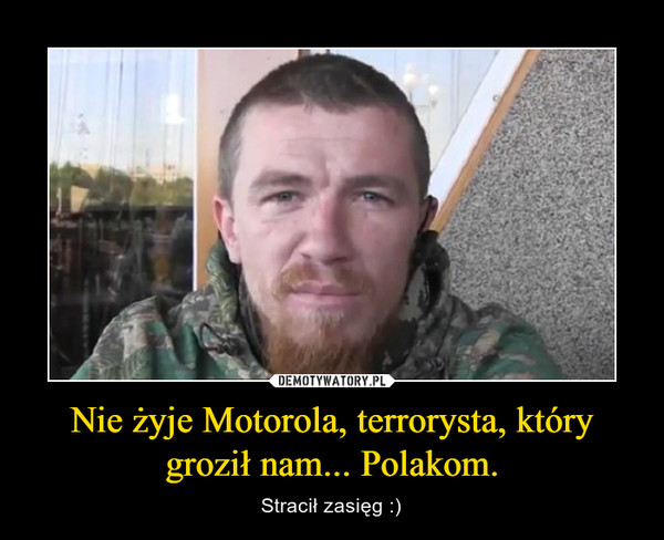 Nie żyje Motorola, terrorysta, który groził nam... Polakom. – Stracił zasięg :)