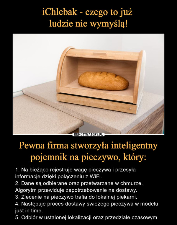 Pewna firma stworzyła inteligentny pojemnik na pieczywo, który: – 1. Na bieżąco rejestruje wagę pieczywa i przesyła informacje dzięki połączeniu z WiFi.2. Dane są odbierane oraz przetwarzane w chmurze. Algorytm przewiduje zapotrzebowanie na dostawy.3. Zlecenie na pieczywo trafia do lokalnej piekarni.4. Następuje proces dostawy świeżego pieczywa w modelu just in time.5. Odbiór w ustalonej lokalizacji oraz przedziale czasowym