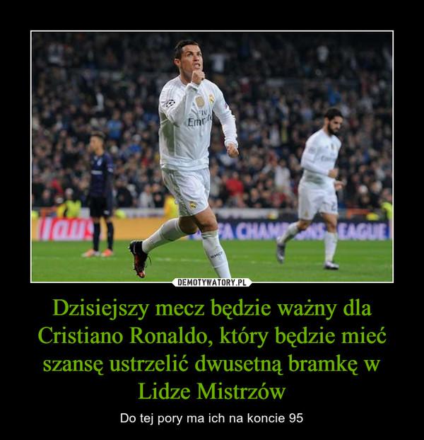 Dzisiejszy mecz będzie ważny dla Cristiano Ronaldo, który będzie mieć szansę ustrzelić dwusetną bramkę w Lidze Mistrzów – Do tej pory ma ich na koncie 95
