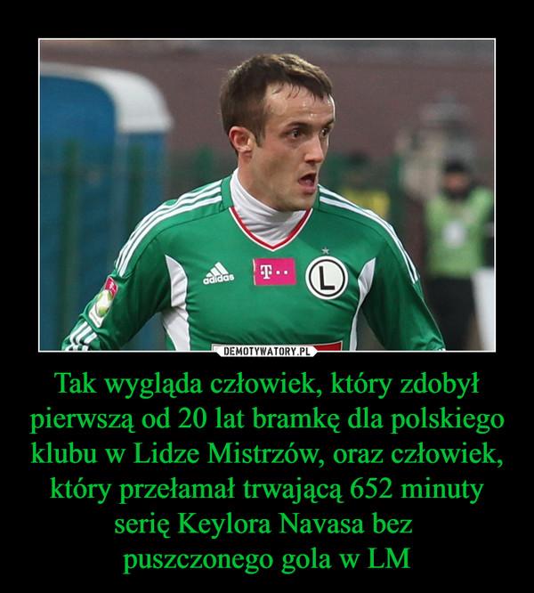 Tak wygląda człowiek, który zdobył pierwszą od 20 lat bramkę dla polskiego klubu w Lidze Mistrzów, oraz człowiek, który przełamał trwającą 652 minuty serię Keylora Navasa bez puszczonego gola w LM –