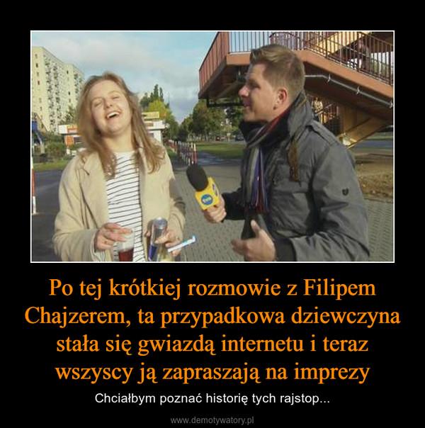 Po tej krótkiej rozmowie z Filipem Chajzerem, ta przypadkowa dziewczyna stała się gwiazdą internetu i teraz wszyscy ją zapraszają na imprezy – Chciałbym poznać historię tych rajstop...