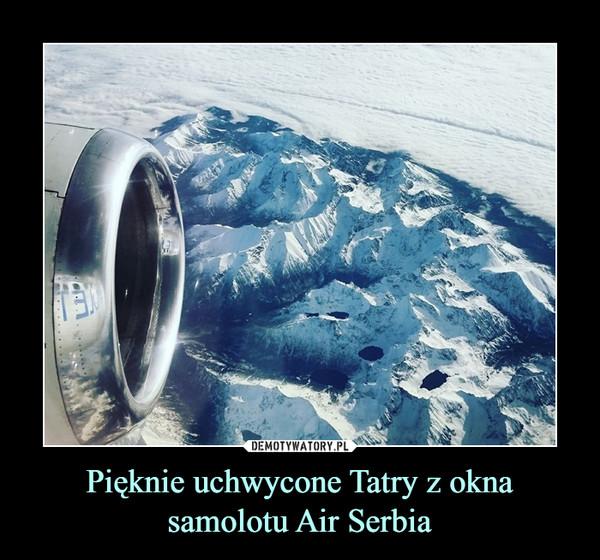 Pięknie uchwycone Tatry z okna samolotu Air Serbia –