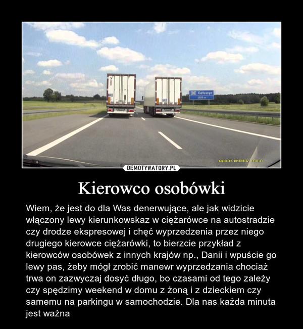 Kierowco osobówki – Wiem, że jest do dla Was denerwujące, ale jak widzicie włączony lewy kierunkowskaz w ciężarówce na autostradzie czy drodze ekspresowej i chęć wyprzedzenia przez niego drugiego kierowce ciężarówki, to bierzcie przykład z kierowców osobówek z innych krajów np., Danii i wpuście go lewy pas, żeby mógł zrobić manewr wyprzedzania chociaż trwa on zazwyczaj dosyć długo, bo czasami od tego zależy czy spędzimy weekend w domu z żoną i z dzieckiem czy samemu na parkingu w samochodzie. Dla nas każda minuta jest ważna