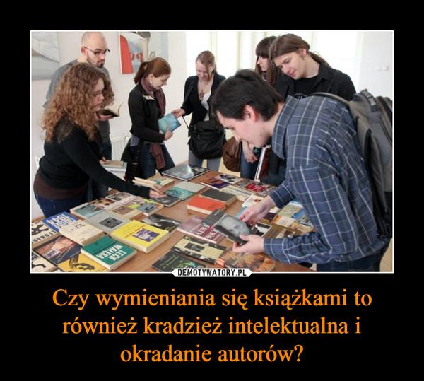 Czy wymieniania się książkami to również kradzież intelektualna i okradanie autorów? –
