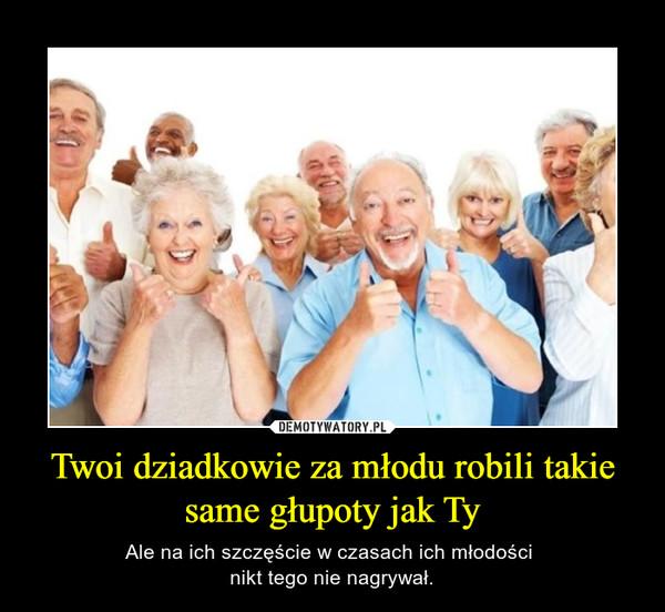 Twoi dziadkowie za młodu robili takie same głupoty jak Ty – Ale na ich szczęście w czasach ich młodości nikt tego nie nagrywał.