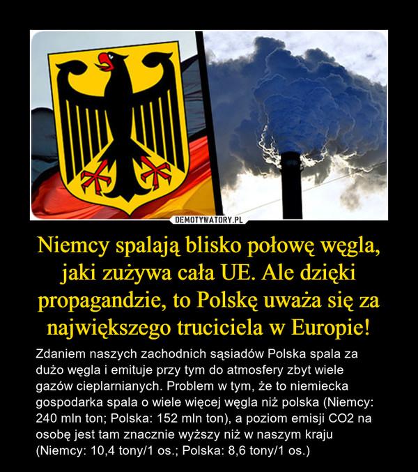 Niemcy spalają blisko połowę węgla, jaki zużywa cała UE. Ale dzięki propagandzie, to Polskę uważa się za największego truciciela w Europie! – Zdaniem naszych zachodnich sąsiadów Polska spala za dużo węgla i emituje przy tym do atmosfery zbyt wiele gazów cieplarnianych. Problem w tym, że to niemiecka gospodarka spala o wiele więcej węgla niż polska (Niemcy: 240 mln ton; Polska: 152 mln ton), a poziom emisji CO2 na osobę jest tam znacznie wyższy niż w naszym kraju (Niemcy: 10,4 tony/1 os.; Polska: 8,6 tony/1 os.)