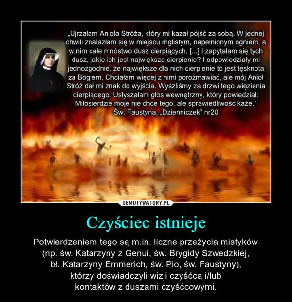 Czyściec istnieje – Potwierdzeniem tego są m.in. liczne przeżycia mistyków(np. św. Katarzyny zGenui, św. Brygidy Szwedzkiej,bł. Katarzyny Emmerich, św. Pio, św. Faustyny),którzy doświadczyli wizji czyśćca i/lubkontaktów z duszami czyśćcowymi.